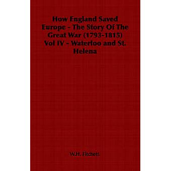 How England Saved Europe  The Story Of The Great War 17931815 Vol IV  Waterloo and St. Helena by Fitchett. & W.H.