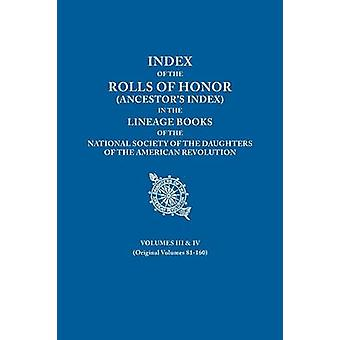 Index of the Rolls of Honor Ancestors Index in the Lineage Books of the National Society the Daughters of the American Revolution. Volumes III  IV by National Society Dar