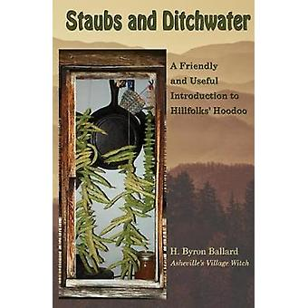 Staubs and Ditchwater A Friendly and Useful Introduction to Hillfolks Hoodoo by Ballard & H. Byron