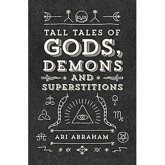 Tall Tales of Gods Demons and Superstitions by Abraham & Ari