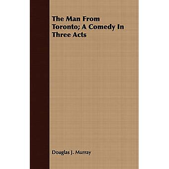 The Man From Toronto A Comedy In Three Acts by Murray & Douglas J.