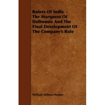 Rulers of India  The Marquess of Dalhousie and the Final Development of the Companys Rule by Hunter & William Wilson