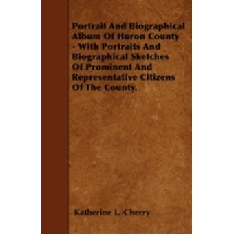 Portrait And Biographical Album Of Huron County  With Portraits And Biographical Sketches Of Prominent And Representative Citizens Of The County. by Cherry & Katherine L.