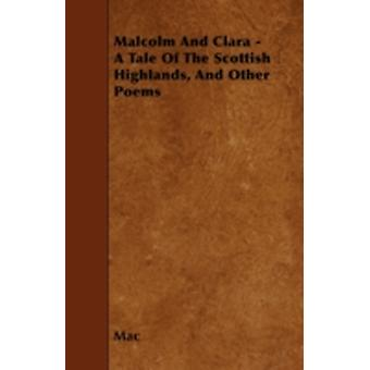 Malcolm And Clara  A Tale Of The Scottish Highlands And Other Poems by Mac