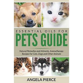 Essential Oils For Pets Guide Natural Remedies and Ailments Aromatherapy Recipes For Cats Dogs and Other Animals by Pierce & Angela