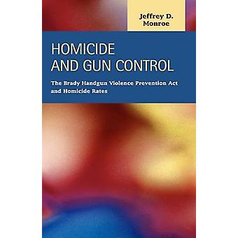 Homicide and Gun Control The Brady Handgun Violence Prevention ACT and Homicide Rates by Monroe & Jeffrey D.