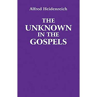 The Unknown in the Gospels by Alfred Heidenreich - 9780863156984 Book