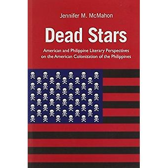 Dead Stars  American and Philippine Literary Perspectives on the American Colonization of the Philippines by Jennifer M Mcmahon