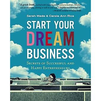 Start uw droom bedrijfsgeheimen van succesvolle en gelukkige ondernemers door Sarah Wade & Carol Ann Rice