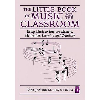 The Little Book of Music for the Classroom  Using music to improve memory motivation learning and creativity by Nina Jackson & Edited by Ian Gilbert