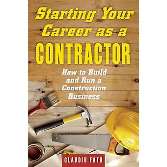 Starting Your Career as a Contractor - How to Build and Run a Construc