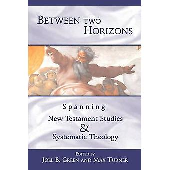 Between Two Horizons Spanning New Testament Studies and Systematic Theology by Green & Joel B.
