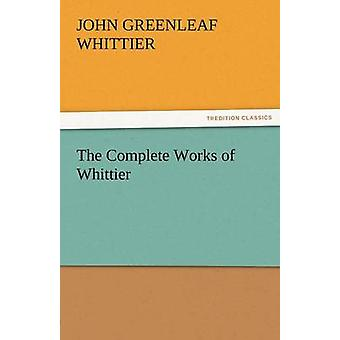 The Complete Works of Whittier by Whittier & John Greenleaf