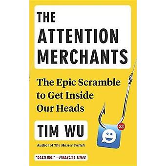 The Attention Merchants - The Epic Scramble to Get Inside Our Heads by