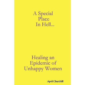 A Special Place In Hell... Healing an Epidemic of Unhappy Women by Churchill & April