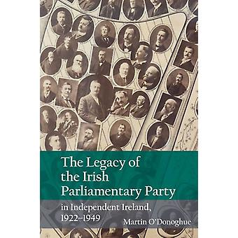 Legacy of the Irish Parliamentary Party in Independent Irela by Martin ODonoghue