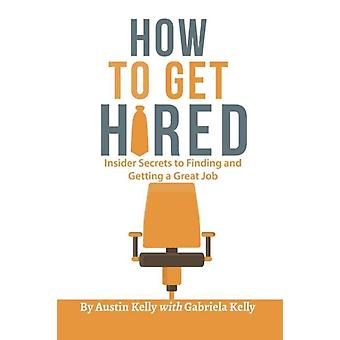 How to Get Hired  Insider Secrets to Finding and Getting a Great Job by Austin Kelly & Gabriela Kelly