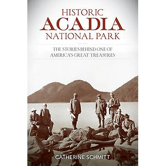Historic Acadia National Park The Stories Behind One of Americas Great Treasures by Schmitt & Catherine