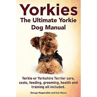 Yorkies. the Ultimate Yorkie Dog Manual. Yorkies or Yorkshire Terriers Care Costs Feeding Grooming Health and Training All Included. by Hoppendale & George