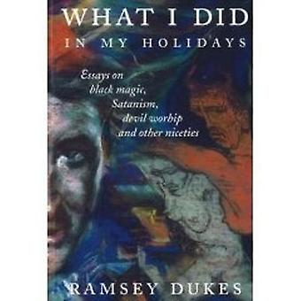 What I Did In My Holidays   essays on black magic Satanism devil worship and other niceties by Dukes & Ramsey