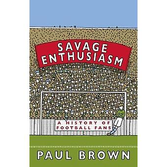 Savage Enthusiasm A History of Football Fans by Brown & Paul