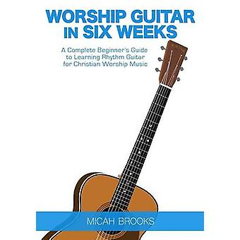 Worship Guitar In Six Weeks A Complete Beginners Guide to Learning Rhythm Guitar for Christian Worship Music by Brooks & Micah