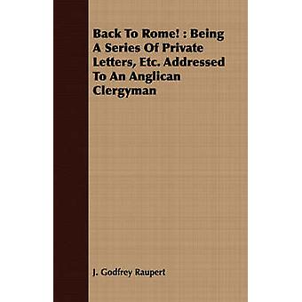 Back To Rome  Being A Series Of Private Letters Etc. Addressed To An Anglican Clergyman by Raupert & J. Godfrey