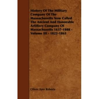 History of the Military Company of the Massachusetts Now Called the Ancient and Honorable Artillery Company of Massachusetts 16371888  Volume III by Roberts & Oliver Ayer