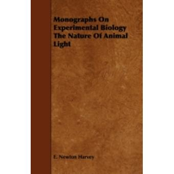 Monographs on Experimental Biology the Nature of Animal Light by Harvey & E. Newton