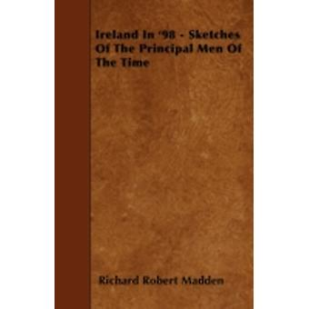 Ireland In 98  Sketches Of The Principal Men Of The Time by Madden & Richard Robert