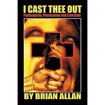 I Cast Thee Out Poltergeists Possession and Exorcism by Allan & Brian