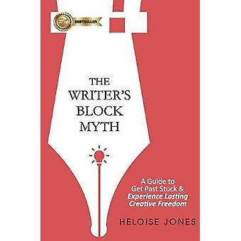 The Writers Block Myth A Guide to Get Past Stuck  Experience Lasting Creative Freedom by Jones & Heloise
