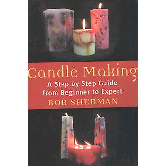Candle Making A Step by Step Guide from Beginner to Expert by Sherman & Bob