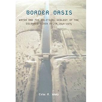 Border Oasis - Water and the Political Ecology of the Colorado River D