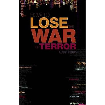 How to Lose the War on Terror by Mark Perry - 9781850659624 Book