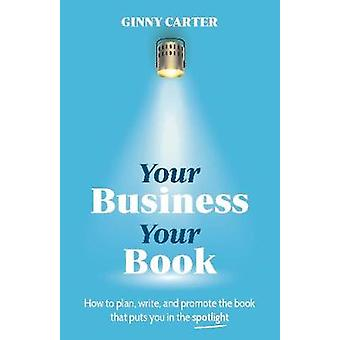 Your Business Your Book How to plan write and promote the book that puts you in the spotlight