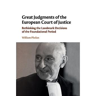 Great Judgments of the European Court of Justice  Rethinking the Landmark Decisions of the Foundational Period by William Phelan