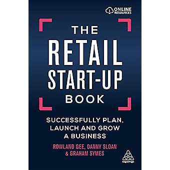 The Retail Start-Up Book - Successfully Plan - Launch and Grow a Busin
