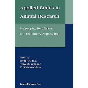 Applied Ethics in Animal Research by Edited by John P Gluck & Edited by Tony DiPasquale & Edited by F Barbara Orlans