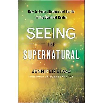 Seeing the Supernatural - How to Sense - Discern and Battle in the Spi