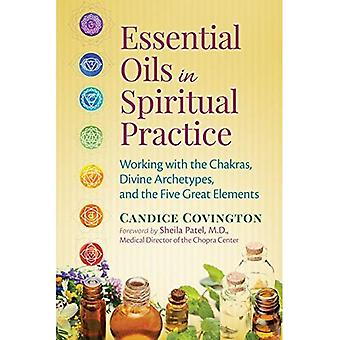 Essential Oils in Spiritual� Practice: Working with the� Chakras, Divine Archetypes,� and the Five Great Elements
