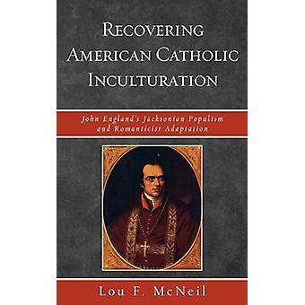 Recovering American Catholic Inculturation John Englands Jacksonian Populism and Romanticist Adaptation by McNeil & Lou F.