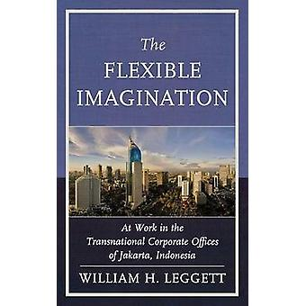 The Flexible Imagination At Work in the Transnational Corporate Offices of Jakarta Indonesia by Leggett & William H.