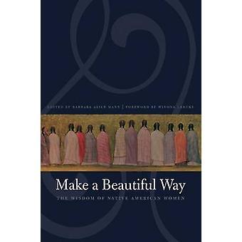 Make a Beautiful Way The Wisdom of Native American Women by Mann & Barbara Alice