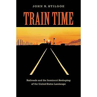Train Time Railroads and the Imminent Reshaping of the United States Landscape by Stilgoe & John R.