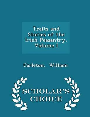 Traits and Stories of the Irish Peasantry Volume I  Scholars Choice Edition by William & Carleton