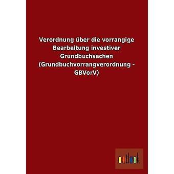 Verordnung Uber Die Vorrangige Bearbeitung Investiver Grundbuchsachen Grundbuchvorrangverordnung Gbvorv Ohne autor