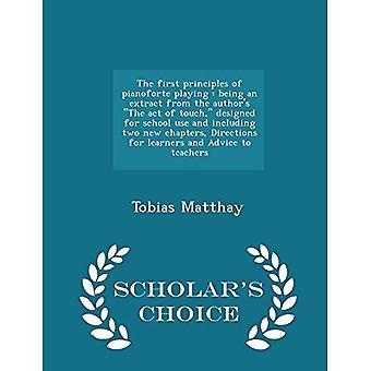 Die ersten Prinzipien von Pianoforte spielen: Ein Auszug aus dem Akt der Berührung des Autors, der für die Schulverwendung und einschließlich zweier neuer Kapitel, Richtlinien für Lernende und Lehrerberatung konzipiert wurde-Scholar es Choice Edition