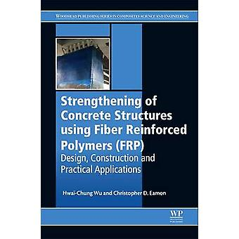 Strengthening of Concrete Structures Using Fiber Reinforced Polymers Frp Design Construction and Practical Applications by Wu & HwaiChung
