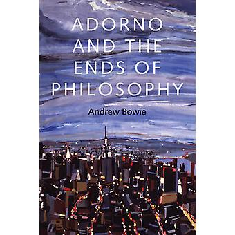 Adorno and the Ends of Philosophy by Andrew Bowie